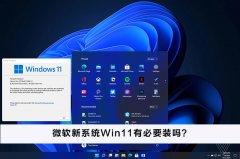 微软新系统Win11有必要装吗?微软新系统Win11怎么样?