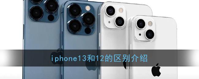 iphone13和12的区别大吗_iphone12和13哪个值得买
