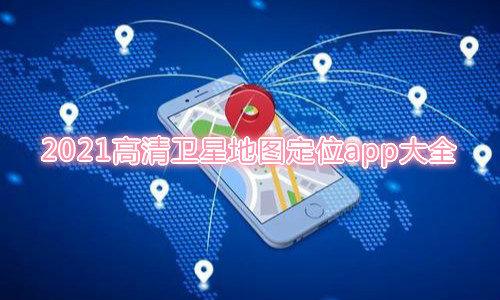2021高清卫星地图定位app大全