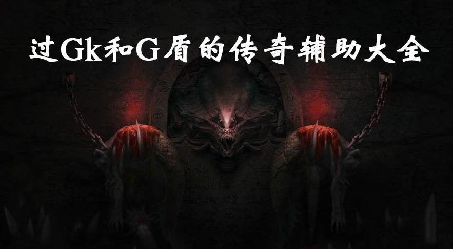 过Gk和G盾的传奇辅助大全-2021可以过Gk和G盾辅助推荐