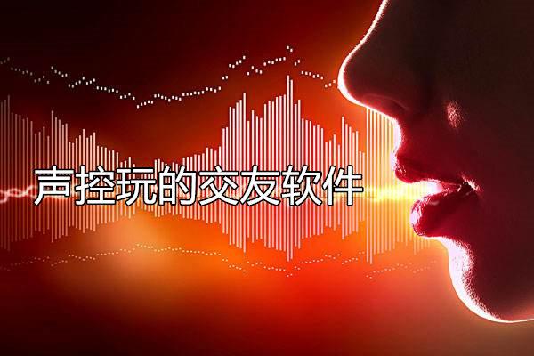 声控玩的交友软件
