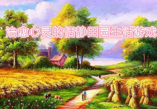 治愈心灵的恬静田园生活游戏-非常治愈心灵的恬静田园生活游戏大全